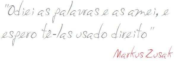 "Texto escrito por Markus Zusak, autor de ""A Menina que Roubava Livros"". Está escrito: ""Odiei as palavras e as amei, e espero tê-las usado direito""."